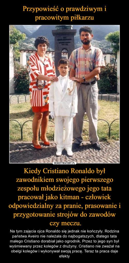 Przypowieść o prawdziwym i pracowitym piłkarzu Kiedy Cristiano Ronaldo był zawodnikiem swojego pierwszego zespołu młodzieżowego jego tata pracował jako kitman - człowiek odpowiedzialny za pranie, prasowanie i przygotowanie strojów do zawodów  czy meczu.