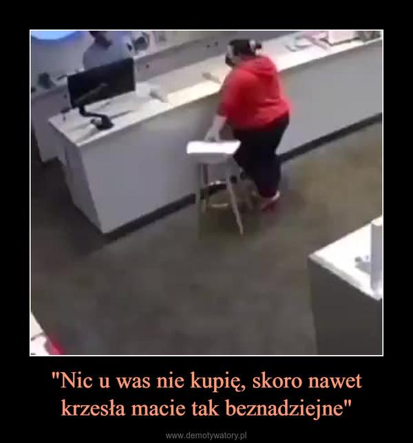"""""""Nic u was nie kupię, skoro nawet krzesła macie tak beznadziejne"""" –"""