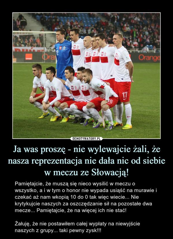 Ja was proszę - nie wylewajcie żali, że nasza reprezentacja nie dała nic od siebie w meczu ze Słowacją! – Pamiętajcie, że muszą się nieco wysilić w meczu o wszystko, a i w tym o honor nie wypada usiąść na murawie i czekać aż nam wkopią 10 do 0 tak więc wiecie... Nie krytykujcie naszych za oszczędzanie sił na pozostałe dwa mecze... Pamiętajcie, że na więcej ich nie stać!Żałuję, że nie postawiłem całej wypłaty na niewyjście naszych z grupy... taki pewny zysk!!!