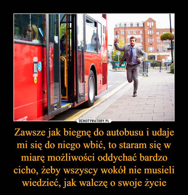 Zawsze jak biegnę do autobusu i udaje mi się do niego wbić, to staram się w miarę możliwości oddychać bardzo cicho, żeby wszyscy wokół nie musieli wiedzieć, jak walczę o swoje życie –