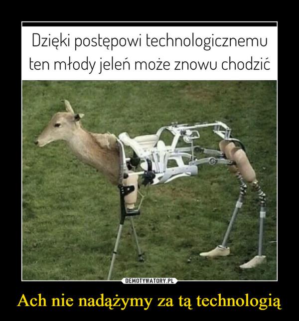Ach nie nadążymy za tą technologią –