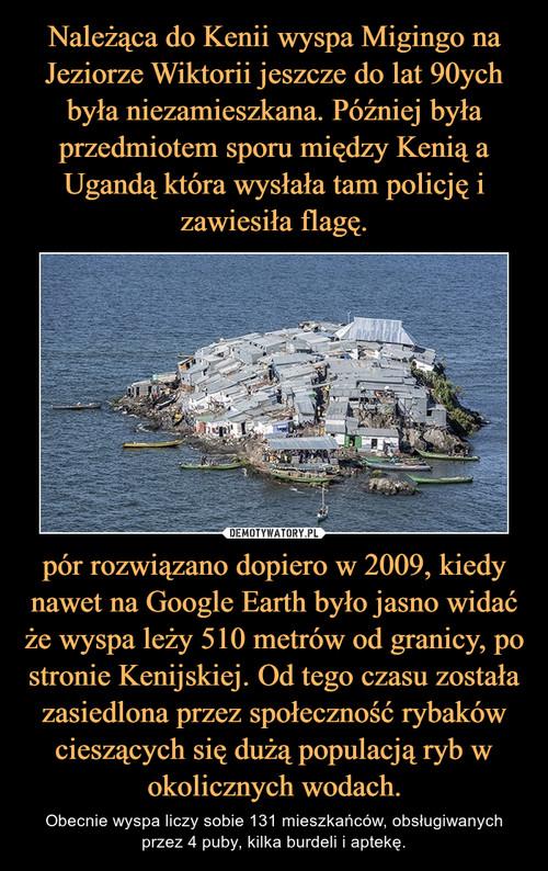 Należąca do Kenii wyspa Migingo na Jeziorze Wiktorii jeszcze do lat 90ych była niezamieszkana. Później była przedmiotem sporu między Kenią a Ugandą która wysłała tam policję i zawiesiła flagę. pór rozwiązano dopiero w 2009, kiedy nawet na Google Earth było jasno widać że wyspa leży 510 metrów od granicy, po stronie Kenijskiej. Od tego czasu została zasiedlona przez społeczność rybaków cieszących się dużą populacją ryb w okolicznych wodach.