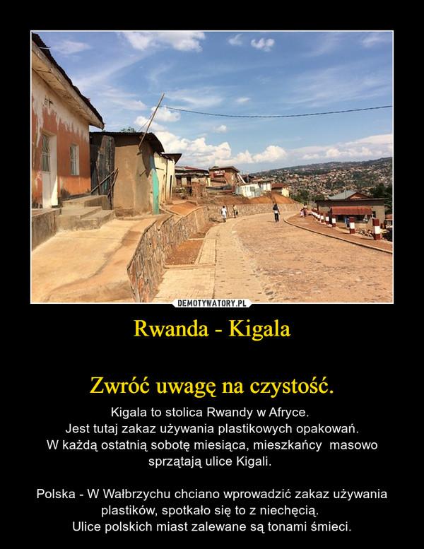 Rwanda - KigalaZwróć uwagę na czystość. – Kigala to stolica Rwandy w Afryce. Jest tutaj zakaz używania plastikowych opakowań.W każdą ostatnią sobotę miesiąca, mieszkańcy  masowo sprzątają ulice Kigali. Polska - W Wałbrzychu chciano wprowadzić zakaz używania plastików, spotkało się to z niechęcią. Ulice polskich miast zalewane są tonami śmieci.