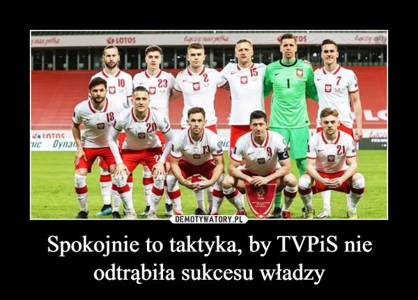 Spokojnie to taktyka, by TVPiS nie odtrąbiła sukcesu władzy –