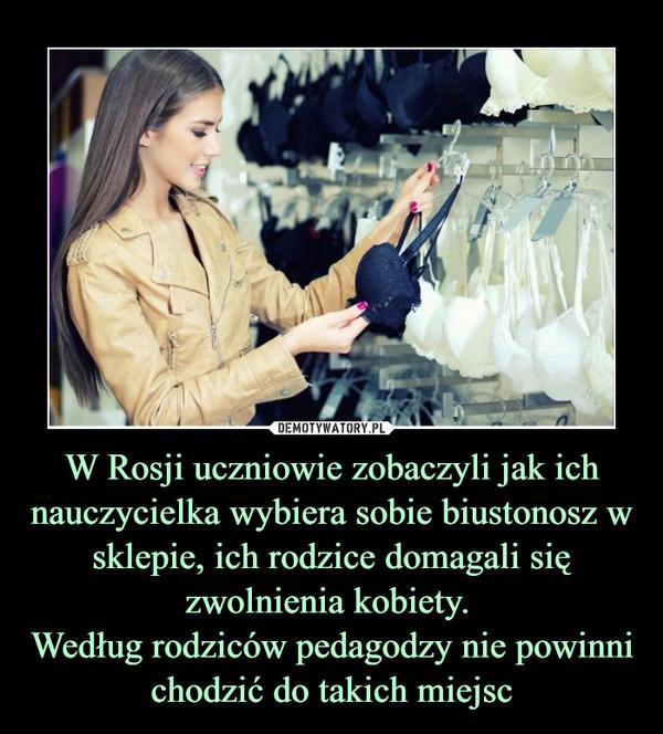 W Rosji uczniowie zobaczyli jak ich nauczycielka wybiera sobie biustonosz w sklepie, ich rodzice domagali się zwolnienia kobiety. Według rodziców pedagodzy nie powinni chodzić do takich miejsc –