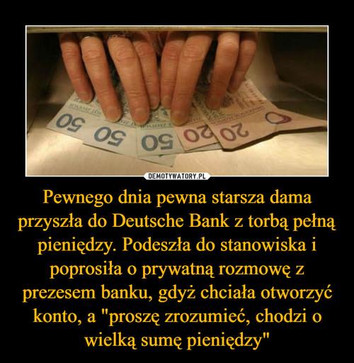 """Pewnego dnia pewna starsza dama przyszła do Deutsche Bank z torbą pełną pieniędzy. Podeszła do stanowiska i poprosiła o prywatną rozmowę z prezesem banku, gdyż chciała otworzyć konto, a """"proszę zrozumieć, chodzi o wielką sumę pieniędzy"""""""