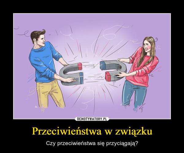 Przeciwieństwa w związku – Czy przeciwieństwa się przyciągają?