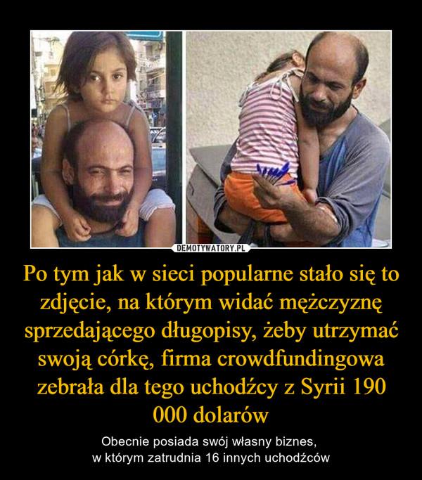 Po tym jak w sieci popularne stało się to zdjęcie, na którym widać mężczyznę sprzedającego długopisy, żeby utrzymać swoją córkę, firma crowdfundingowa zebrała dla tego uchodźcy z Syrii 190 000 dolarów – Obecnie posiada swój własny biznes, w którym zatrudnia 16 innych uchodźców