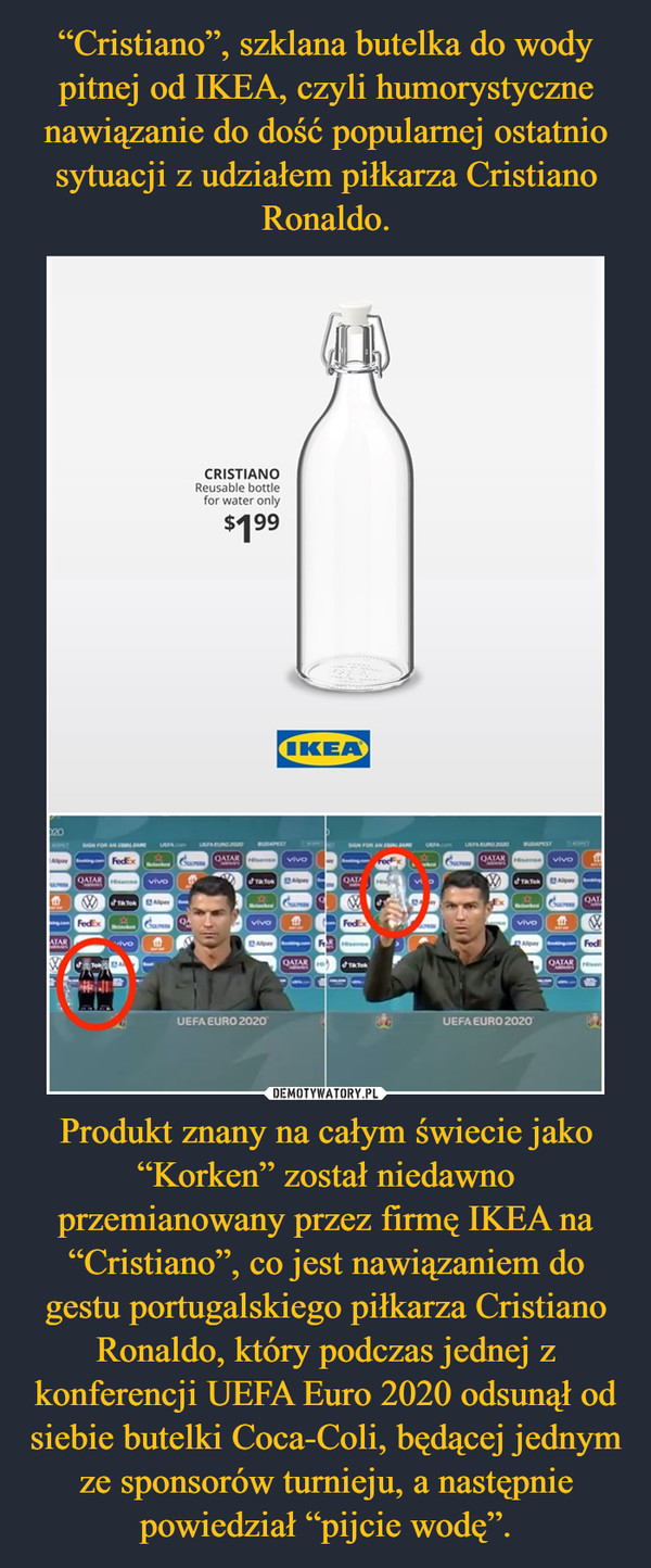 """Produkt znany na całym świecie jako """"Korken"""" został niedawno przemianowany przez firmę IKEA na """"Cristiano"""", co jest nawiązaniem do gestu portugalskiego piłkarza Cristiano Ronaldo, który podczas jednej z konferencji UEFA Euro 2020 odsunął od siebie butelki Coca-Coli, będącej jednym ze sponsorów turnieju, a następnie powiedział """"pijcie wodę"""". –"""