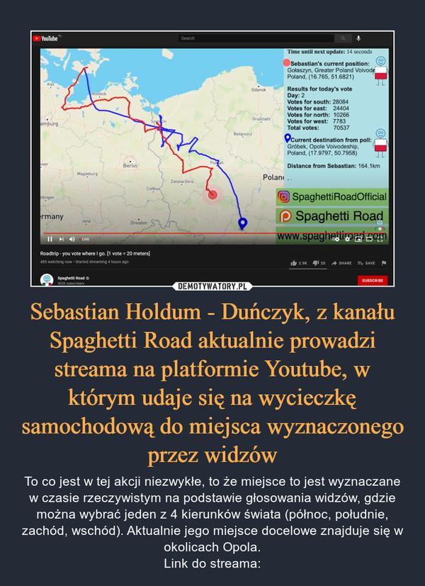 Sebastian Holdum - Duńczyk, z kanału Spaghetti Road aktualnie prowadzi streama na platformie Youtube, w którym udaje się na wycieczkę samochodową do miejsca wyznaczonego przez widzów – To co jest w tej akcji niezwykłe, to że miejsce to jest wyznaczane w czasie rzeczywistym na podstawie głosowania widzów, gdzie można wybrać jeden z 4 kierunków świata (północ, południe, zachód, wschód). Aktualnie jego miejsce docelowe znajduje się w okolicach Opola.Link do streama: