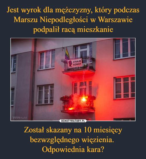 Jest wyrok dla mężczyzny, który podczas Marszu Niepodległości w Warszawie podpalił racą mieszkanie Został skazany na 10 miesięcy bezwzględnego więzienia.  Odpowiednia kara?