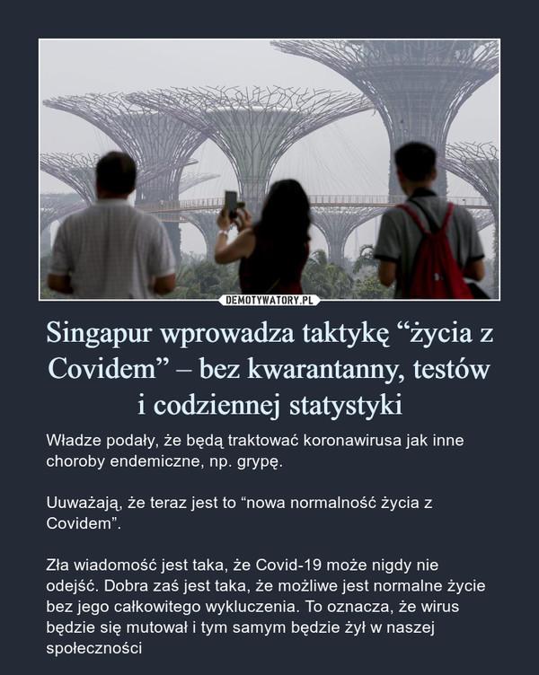 """Singapur wprowadza taktykę """"życia z Covidem"""" – bez kwarantanny, testówi codziennej statystyki – Władze podały, że będą traktować koronawirusa jak inne choroby endemiczne, np. grypę.Uuważają, że teraz jest to """"nowa normalność życia z Covidem"""".Zła wiadomość jest taka, że Covid-19 może nigdy nie odejść. Dobra zaś jest taka, że możliwe jest normalne życie bez jego całkowitego wykluczenia. To oznacza, że wirus będzie się mutował i tym samym będzie żył w naszej społeczności"""