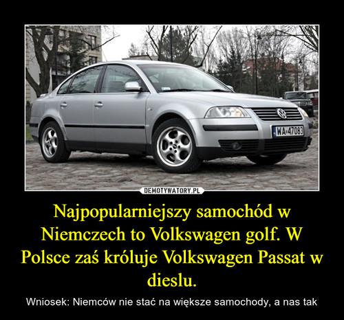 Najpopularniejszy samochód w Niemczech to Volkswagen golf. W Polsce zaś króluje Volkswagen Passat w dieslu.