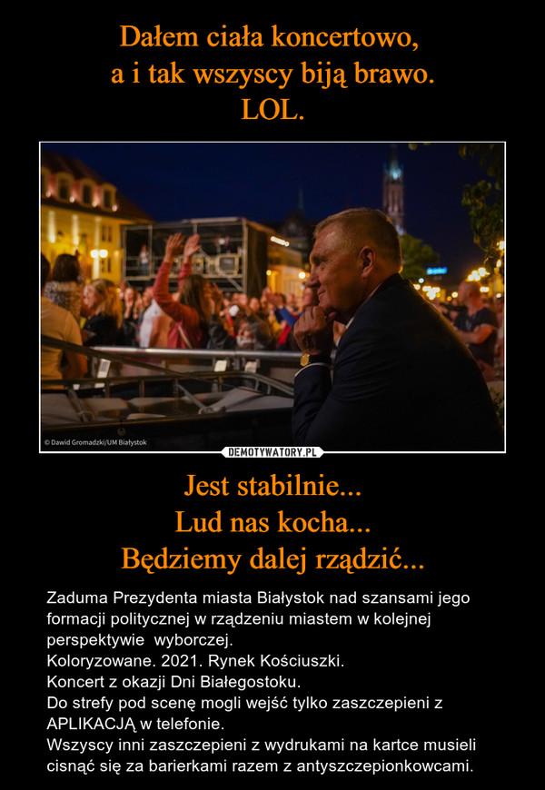 Jest stabilnie...Lud nas kocha...Będziemy dalej rządzić... – Zaduma Prezydenta miasta Białystok nad szansami jego formacji politycznej w rządzeniu miastem w kolejnej perspektywie  wyborczej.Koloryzowane. 2021. Rynek Kościuszki.Koncert z okazji Dni Białegostoku. Do strefy pod scenę mogli wejść tylko zaszczepieni z APLIKACJĄ w telefonie.Wszyscy inni zaszczepieni z wydrukami na kartce musieli cisnąć się za barierkami razem z antyszczepionkowcami.