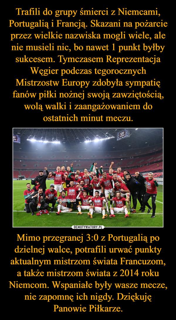 Mimo przegranej 3:0 z Portugalią po dzielnej walce, potrafili urwać punkty aktualnym mistrzom świata Francuzom, a także mistrzom świata z 2014 roku Niemcom. Wspaniałe były wasze mecze, nie zapomnę ich nigdy. Dziękuję Panowie Piłkarze. –