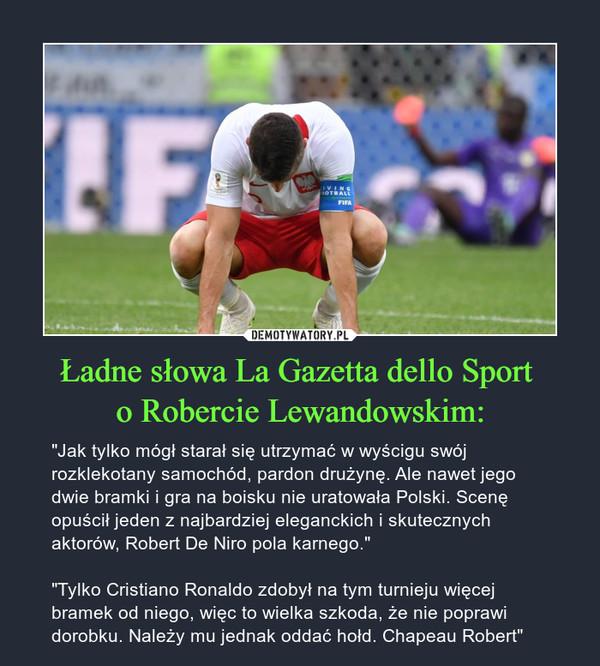 """Ładne słowa La Gazetta dello Sport o Robercie Lewandowskim: – """"Jak tylko mógł starał się utrzymać w wyścigu swój rozklekotany samochód, pardon drużynę. Ale nawet jego dwie bramki i gra na boisku nie uratowała Polski. Scenę opuścił jeden z najbardziej eleganckich i skutecznych aktorów, Robert De Niro pola karnego.""""""""Tylko Cristiano Ronaldo zdobył na tym turnieju więcej bramek od niego, więc to wielka szkoda, że nie poprawi dorobku. Należy mu jednak oddać hołd. Chapeau Robert"""""""
