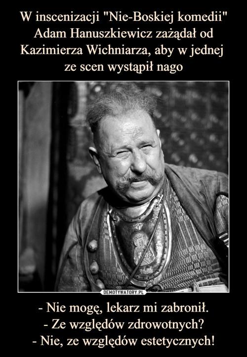 """W inscenizacji """"Nie-Boskiej komedii"""" Adam Hanuszkiewicz zażądał od Kazimierza Wichniarza, aby w jednej  ze scen wystąpił nago - Nie mogę, lekarz mi zabronił. - Ze względów zdrowotnych? - Nie, ze względów estetycznych!"""