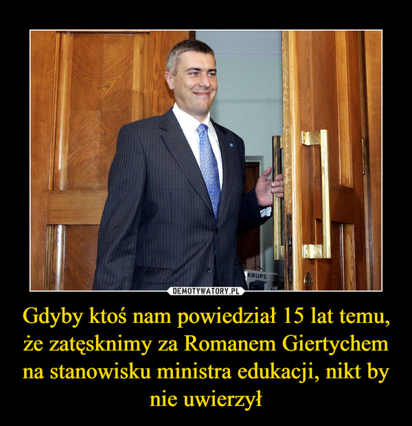 Gdyby ktoś nam powiedział 15 lat temu, że zatęsknimy za Romanem Giertychem na stanowisku ministra edukacji, nikt by nie uwierzył –