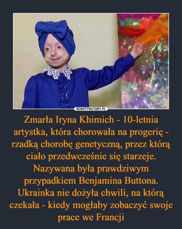 Zmarła Iryna Khimich - 10-letnia artystka, która chorowała na progerię - rzadką chorobę genetyczną, przez którą ciało przedwcześnie się starzeje. Nazywana była prawdziwym przypadkiem Benjamina Buttona. Ukrainka nie dożyła chwili, na którą czekała - kiedy mogłaby zobaczyć swoje prace we Francji –