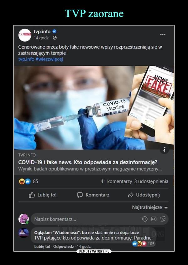 """–  tvp.info14 godz.Generowane przez boty fake newsowe wpisy rozprzestrzeniają się wzastraszającym tempietvp.info #wieszwięcejvaccineTVP.INFOCOVID-19 i fake news. Kto odpowiada za dezinformację?Wyniki badań opublikowano w prestiżowym magazynie medyczny...8541 komentarzy 3 udostępnieniaLubię to!O KomentarzUdostępnijNajtrafniejszeNapisz komentarz...Oglądam """"Wiadomości"""", bo nie stać mnie na dopalaczeTVP pytające kto odpowiada za dezinformację. Paradne105Lubię to! • Odpowiedz, 14 godz."""