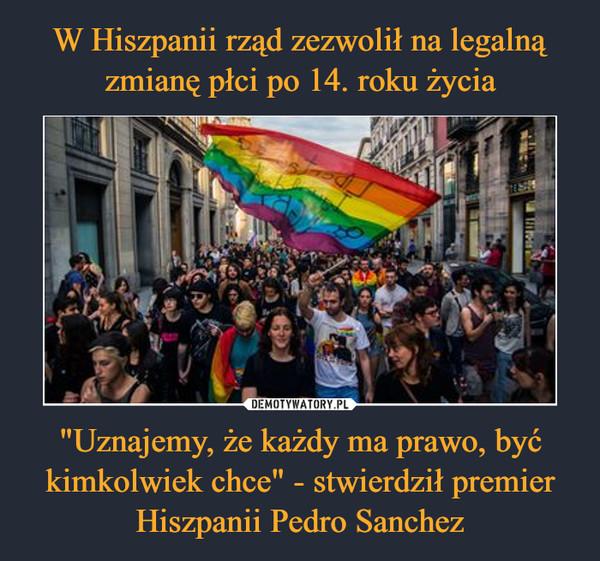 """""""Uznajemy, że każdy ma prawo, być kimkolwiek chce"""" - stwierdził premier Hiszpanii Pedro Sanchez –"""