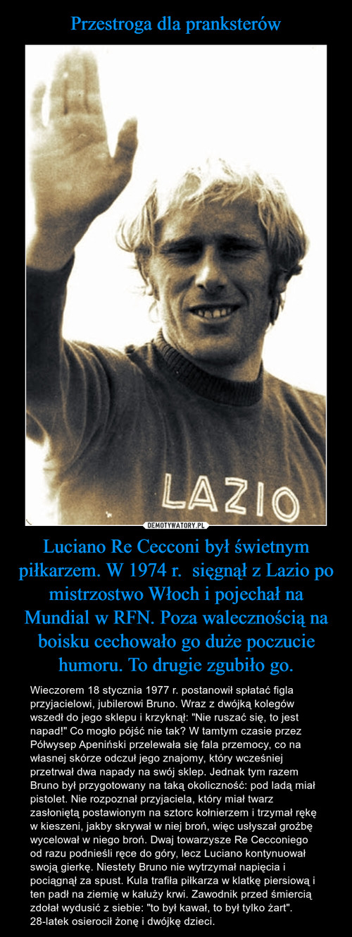 Przestroga dla pranksterów Luciano Re Cecconi był świetnym piłkarzem. W 1974 r.  sięgnął z Lazio po mistrzostwo Włoch i pojechał na Mundial w RFN. Poza walecznością na boisku cechowało go duże poczucie humoru. To drugie zgubiło go.