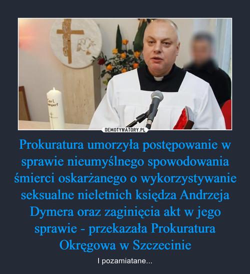 Prokuratura umorzyła postępowanie w sprawie nieumyślnego spowodowania śmierci oskarżanego o wykorzystywanie seksualne nieletnich księdza Andrzeja Dymera oraz zaginięcia akt w jego sprawie - przekazała Prokuratura Okręgowa w Szczecinie