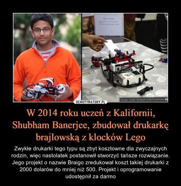 W 2014 roku uczeń z Kalifornii, Shubham Banerjee, zbudował drukarkę brajlowską z klocków Lego – Zwykłe drukarki tego typu są zbyt kosztowne dla zwyczajnych rodzin, więc nastolatek postanowił stworzyć tańsze rozwiązanie. Jego projekt o nazwie Braigo zredukował koszt takiej drukarki z 2000 dolarów do mniej niż 500. Projekt i oprogramowanie udostępnił za darmo