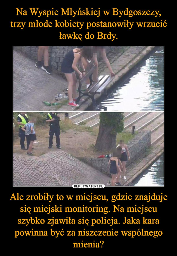 Ale zrobiły to w miejscu, gdzie znajduje się miejski monitoring. Na miejscu szybko zjawiła się policja. Jaka kara powinna być za niszczenie wspólnego mienia? –