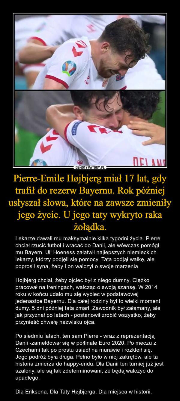 Pierre-Emile Højbjerg miał 17 lat, gdy trafił do rezerw Bayernu. Rok później usłyszał słowa, które na zawsze zmieniły jego życie. U jego taty wykryto raka żołądka. – Lekarze dawali mu maksymalnie kilka tygodni życia. Pierre chciał rzucić futbol i wracać do Danii, ale wówczas pomógł mu Bayern. Uli Hoeness załatwił najlepszych niemieckich lekarzy, którzy podjęli się pomocy. Tata podjął walkę, ale poprosił syna, żeby i on walczył o swoje marzenia.Højbjerg chciał, żeby ojciec był z niego dumny. Ciężko pracował na treningach, walcząc o swoją szansę. W 2014 roku w końcu udało mu się wybiec w podstawowej jedenastce Bayernu. Dla całej rodziny był to wielki moment dumy. 5 dni później tata zmarł. Zawodnik był załamany, ale jak przyznał po latach - postanowił zrobić wszystko, żeby przynieść chwałę nazwisku ojca.Po siedmiu latach, ten sam Pierre - wraz z reprezentacją Danii -zameldował się w półfinale Euro 2020. Po meczu z Czechami tak po prostu usiadł na murawie i rozkleił się. Jego podróż była długa. Pełno było w niej zakrętów, ale ta historia zmierza do happy-endu. Dla Danii ten turniej już jest szalony, ale są tak zdeterminowani, że będą walczyć do upadłego.Dla Eriksena. Dla Taty Højbjerga. Dla miejsca w historii.