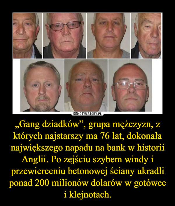 """""""Gang dziadków"""", grupa mężczyzn, z których najstarszy ma 76 lat, dokonała największego napadu na bank w historii Anglii. Po zejściu szybem windy i przewierceniu betonowej ściany ukradli ponad 200 milionów dolarów w gotówce i klejnotach. –"""