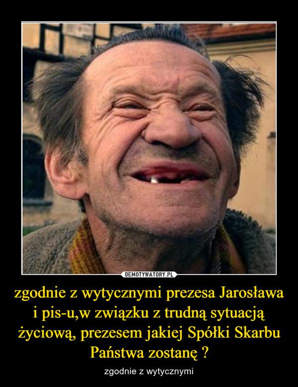 zgodnie z wytycznymi prezesa Jarosława i pis-u,w związku z trudną sytuacją życiową, prezesem jakiej Spółki Skarbu Państwa zostanę ? – zgodnie z wytycznymi