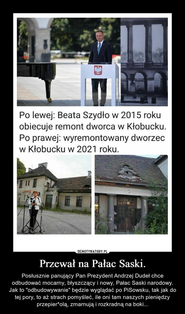 """Przewał na Pałac Saski. – Posłusznie panujący Pan Prezydent Andrzej Dudeł chce odbudować mocarny, błyszczący i nowy, Pałac Saski narodowy. Jak to """"odbudowywanie"""" będzie wyglądać po PiSowsku, tak jak do tej pory, to aż strach pomyśleć, ile oni tam naszych pieniędzy przepier*olą, zmarnują i rozkradną na boki..."""