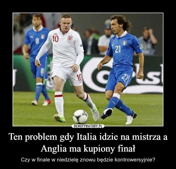 Ten problem gdy Italia idzie na mistrza a Anglia ma kupiony finał – Czy w finale w niedzielę znowu będzie kontrowersyjnie?