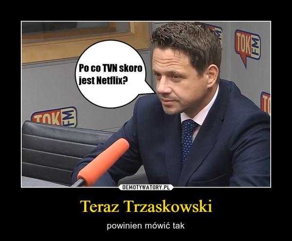 Teraz Trzaskowski – powinien mówić tak