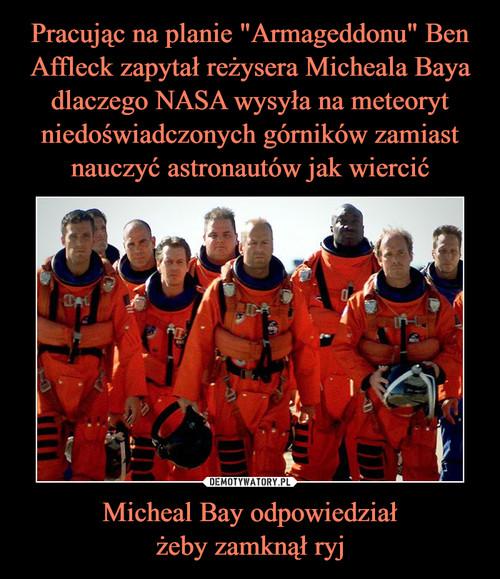 """Pracując na planie """"Armageddonu"""" Ben Affleck zapytał reżysera Micheala Baya dlaczego NASA wysyła na meteoryt niedoświadczonych górników zamiast nauczyć astronautów jak wiercić Micheal Bay odpowiedział żeby zamknął ryj"""