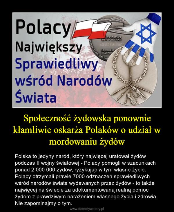Społeczność żydowska ponownie kłamliwie oskarża Polaków o udział w mordowaniu żydów – Polska to jedyny naród, który najwięcej uratował żydów podczas II wojny światowej - Polacy pomogli w szacunkach ponad 2 000 000 żydów, ryzykując w tym własne życie. Polacy otrzymali prawie 7000 odznaczeń sprawiedliwych wśród narodów świata wydawanych przez żydów - to także najwięcej na świecie za udokumentowaną realną pomoc żydom z prawdziwym narażeniem własnego życia i zdrowia. Nie zapominajmy o tym.