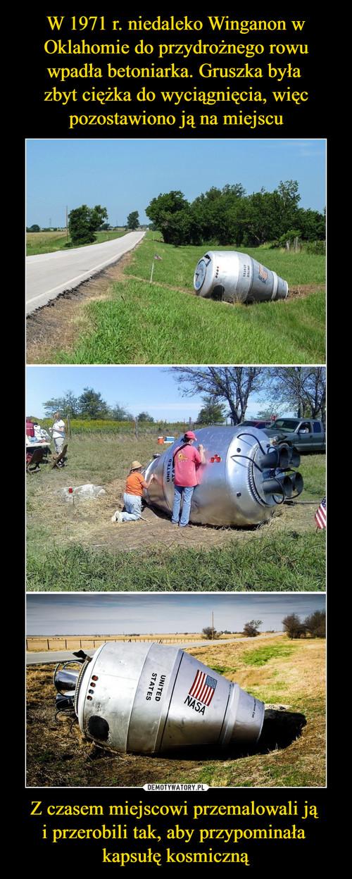 W 1971 r. niedaleko Winganon w Oklahomie do przydrożnego rowu wpadła betoniarka. Gruszka była  zbyt ciężka do wyciągnięcia, więc pozostawiono ją na miejscu Z czasem miejscowi przemalowali ją  i przerobili tak, aby przypominała  kapsułę kosmiczną