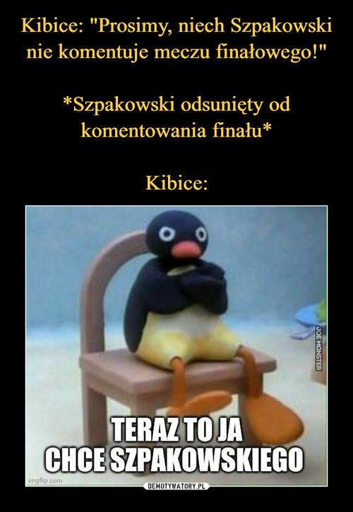 """Kibice: """"Prosimy, niech Szpakowski nie komentuje meczu finałowego!""""  *Szpakowski odsunięty od komentowania finału*  Kibice:"""