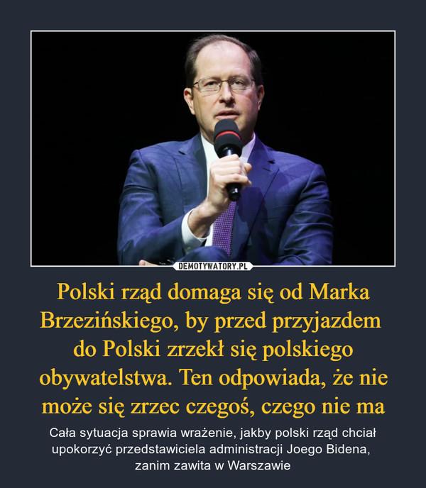Polski rząd domaga się od Marka Brzezińskiego, by przed przyjazdem do Polski zrzekł się polskiego obywatelstwa. Ten odpowiada, że nie może się zrzec czegoś, czego nie ma – Cała sytuacja sprawia wrażenie, jakby polski rząd chciał upokorzyć przedstawiciela administracji Joego Bidena, zanim zawita w Warszawie