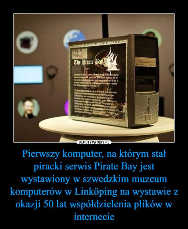 Pierwszy komputer, na którym stał piracki serwis Pirate Bay jest wystawiony w szwedzkim muzeum komputerów w Linköping na wystawie z okazji 50 lat współdzielenia plików w internecie –