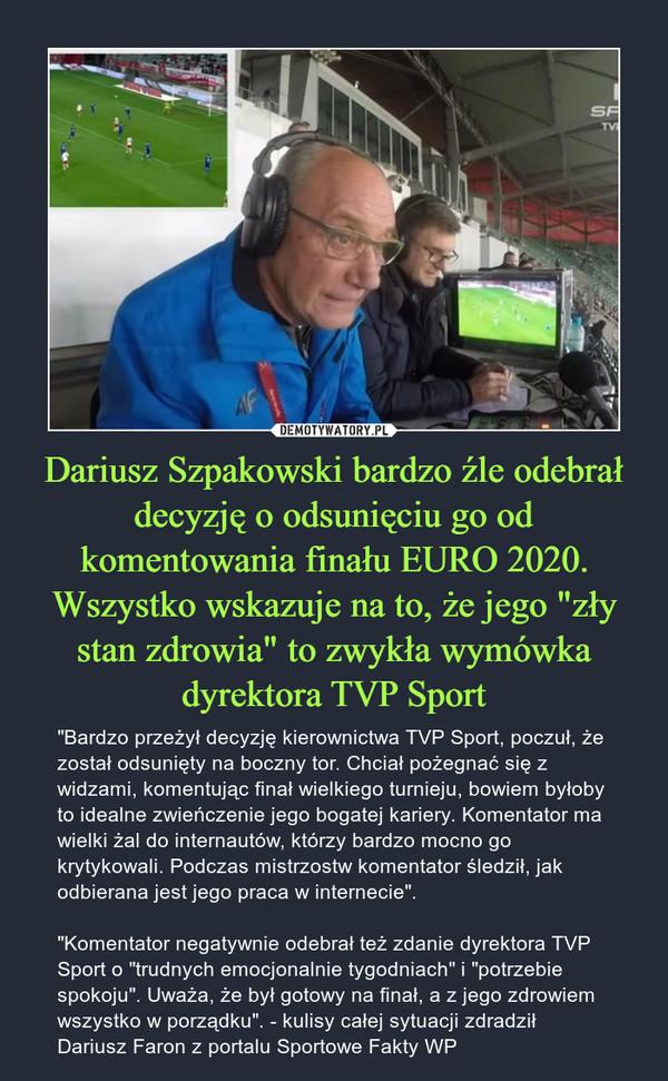 """Dariusz Szpakowski bardzo źle odebrał decyzję o odsunięciu go od komentowania finału EURO 2020. Wszystko wskazuje na to, że jego """"zły stan zdrowia"""" to zwykła wymówka dyrektora TVP Sport – """"Bardzo przeżył decyzję kierownictwa TVP Sport, poczuł, że został odsunięty na boczny tor. Chciał pożegnać się z widzami, komentując finał wielkiego turnieju, bowiem byłoby to idealne zwieńczenie jego bogatej kariery. Komentator ma wielki żal do internautów, którzy bardzo mocno go krytykowali. Podczas mistrzostw komentator śledził, jak odbierana jest jego praca w internecie"""".""""Komentator negatywnie odebrał też zdanie dyrektora TVP Sport o """"trudnych emocjonalnie tygodniach"""" i """"potrzebie spokoju"""". Uważa, że był gotowy na finał, a z jego zdrowiem wszystko w porządku"""". - kulisy całej sytuacji zdradził Dariusz Faron z portalu Sportowe Fakty WP"""