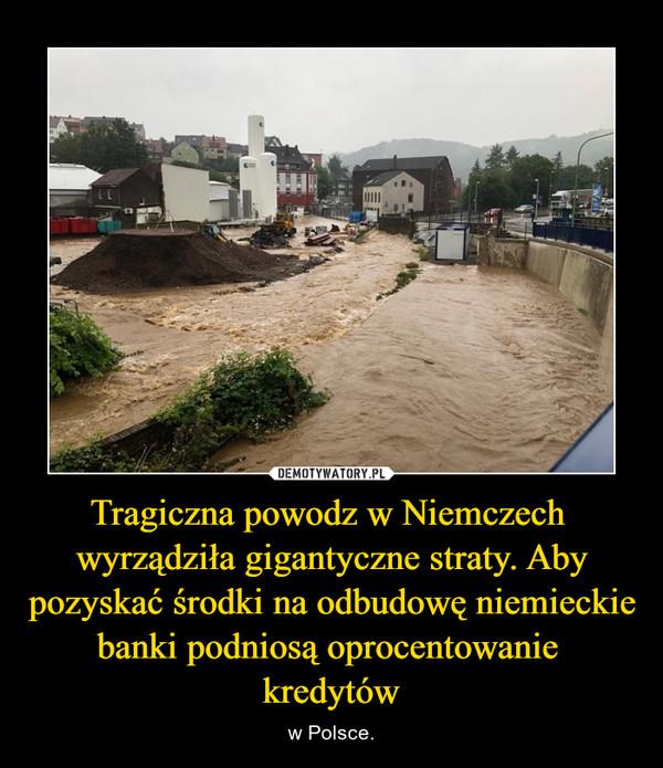 Tragiczna powodz w Niemczech  wyrządziła gigantyczne straty. Aby pozyskać środki na odbudowę niemieckie banki podniosą oprocentowanie  kredytów – w Polsce.