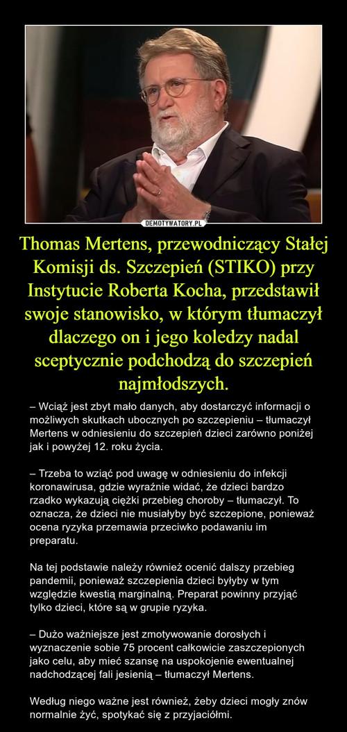 Thomas Mertens, przewodniczący Stałej Komisji ds. Szczepień (STIKO) przy Instytucie Roberta Kocha, przedstawił swoje stanowisko, w którym tłumaczył dlaczego on i jego koledzy nadal sceptycznie podchodzą do szczepień najmłodszych.
