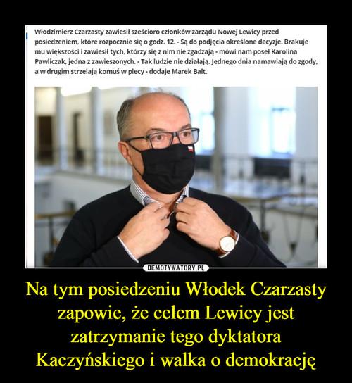 Na tym posiedzeniu Włodek Czarzasty zapowie, że celem Lewicy jest zatrzymanie tego dyktatora Kaczyńskiego i walka o demokrację