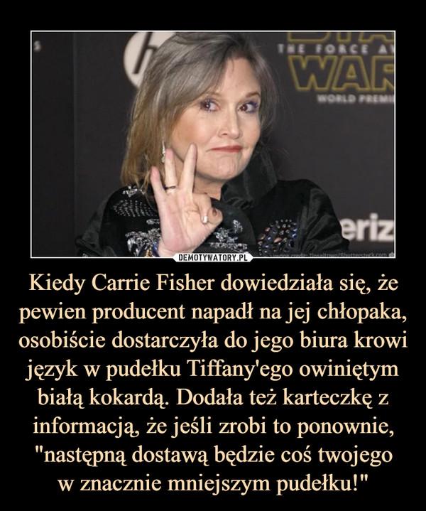 """Kiedy Carrie Fisher dowiedziała się, że pewien producent napadł na jej chłopaka, osobiście dostarczyła do jego biura krowi język w pudełku Tiffany'ego owiniętym białą kokardą. Dodała też karteczkę z informacją, że jeśli zrobi to ponownie, """"następną dostawą będzie coś twojegow znacznie mniejszym pudełku!"""" –"""