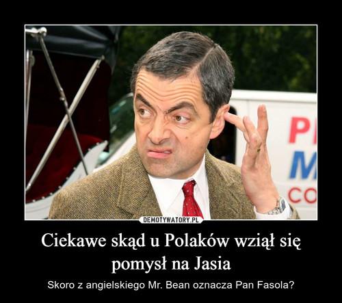 Ciekawe skąd u Polaków wziął się pomysł na Jasia