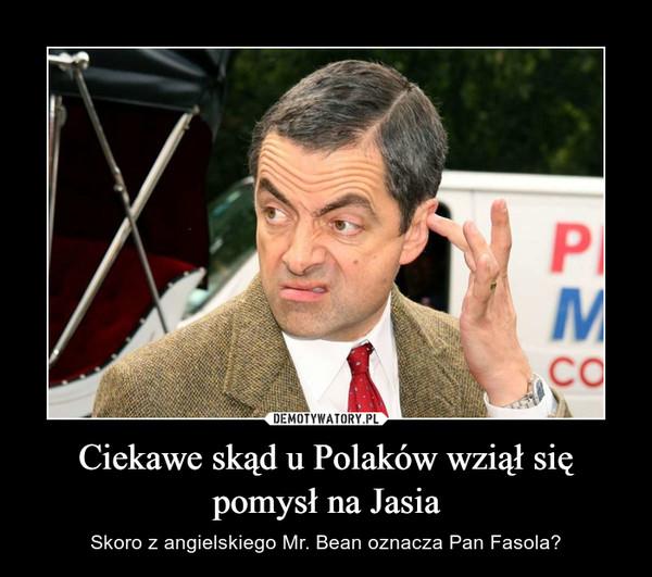 Ciekawe skąd u Polaków wziął się pomysł na Jasia – Skoro z angielskiego Mr. Bean oznacza Pan Fasola?