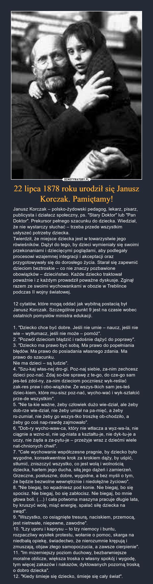 """22 lipca 1878 roku urodził się Janusz Korczak. Pamiętamy! – Janusz Korczak – polsko-żydowski pedagog, lekarz, pisarz, publicysta i działacz społeczny, ps. """"Stary Doktor"""" lub """"Pan Doktor"""". Prekursor pełnego szacunku do dziecka. Wiedział, że nie wystarczy słuchać – trzeba przede wszystkim usłyszeć potrzeby dziecka.Twierdził, że miejsce dziecka jest w towarzystwie jego rówieśników. Dążył do tego, by dzieci wymieniały się swoimi przekonaniami i dziecięcymi poglądami, aby podlegały procesowi wzajemnej integracji i akceptacji oraz przygotowywały się do dorosłego życia. Starał się zapewnić dzieciom beztroskie – co nie znaczy pozbawione obowiązków – dzieciństwo. Każde dziecko traktował poważnie i z każdym prowadził poważne dyskusje. Zginął razem ze swoimi wychowankami w obozie w Treblince podczas II wojny światowej. 12 cytatów, które mogą oddać jak wybitną postacią był Janusz Korczak. Szczególnie punkt 9 jest na czasie wobec ostatnich pomysłów ministra edukacji. 1. """"Dziecko chce być dobre. Jeśli nie umie – naucz, jeśli nie wie – wytłumacz, jeśli nie może – pomóż"""".2. """"Pozwól dzieciom błądzić i radośnie dążyć do poprawy"""".3. """"Dziecko ma prawo być sobą. Ma prawo do popełniania błędów. Ma prawo do posiadania własnego zdania. Ma prawo do szacunku.Nie ma dzieci – są ludzie"""".4. """"Szukaj własnej drogi. Poznaj siebie, zanim zechcesz dzieci poznać. Zdaj sobie sprawę z tego, do czego sam jesteś zdolny, zanim dzieciom poczniesz wykreślać zakres praw i obowiązków. Ze wszystkich sam jesteś dzieckiem, które musisz poznać, wychować i wykształcić przede wszystkim"""".5. """"Nie takie ważne, żeby człowiek dużo wiedział, ale żeby dobrze wiedział, nie żeby umiał na pamięć, a żeby rozumiał, nie żeby go wszystko troszkę obchodziło, a żeby go coś naprawdę zajmowało"""".6. """"Dobry wychowawca, który nie wtłacza a wyzwala, nie ciągnie a wznosi, nie ugniata a kształtuje, nie dyktuje a uczy, nie żąda a zapytuje – przeżyje wraz z dziećmi wiele natchnionych chwil"""".7. """"Całe wychowanie współczesne pragnie, by dziecko"""