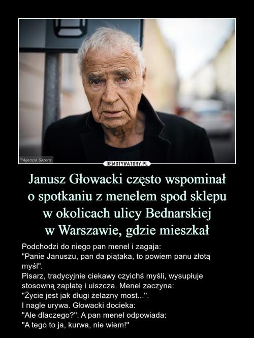Janusz Głowacki często wspominał o spotkaniu z menelem spod sklepu w okolicach ulicy Bednarskiej w Warszawie, gdzie mieszkał